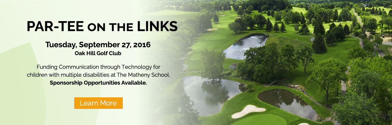 Par-Tee on the Links. Tuesday, September 27, 2016. Oak Hill Golf Club. Funding Communication through Technology for children with multiple disabilities at The Matheny School. Sponsorship Opportunities Available. Learn More